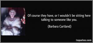 ... be sitting here talking to someone like you. - Barbara Cartland