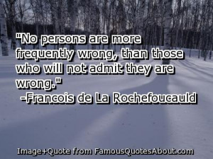 ... more frequently wrong, than those who will not admit they are wrong