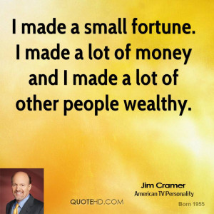 made a small fortune. I made a lot of money and I made a lot of ...