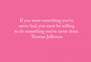 want something you've never had, you must be willing to do something ...