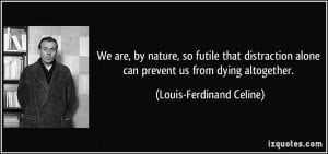 ... alone can prevent us from dying altogether. - Louis-Ferdinand Celine