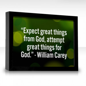 Expect great things from God, attempt great things for God.