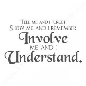 Tell Me and I Forget. Show Me and I Remember. Involve Me and I ...