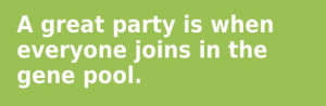 great party is when everyone joins in the gene pool.