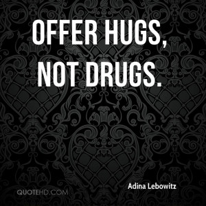 Offer hugs, not drugs.