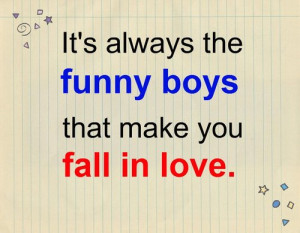It's always the funny boys that make you fall in love.Found on ...