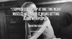 suppose leadership at one time meant muscles; but today it means ...