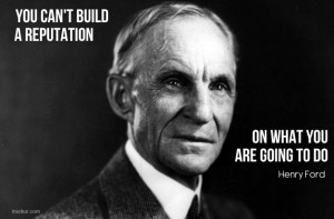 "... can't build a reputation on what you are going to do."" Henry Ford"
