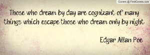 Those who dream by day are cognizant of many things that escape those ...