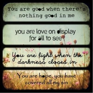 You are good when theres nothing good in me you are love on display ...