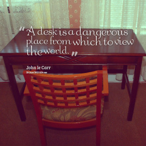 Quotes Picture: a desk is a dangerous place from which to view the ...