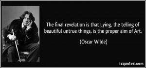 ... of beautiful untrue things, is the proper aim of Art. - Oscar Wilde