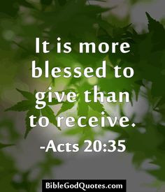 It is more blessed to give than to receive. -Acts 20:35 More