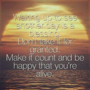 Waking up to see another day is a blessing. Don't take it for granted ...