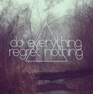 Do everything, regret nothing