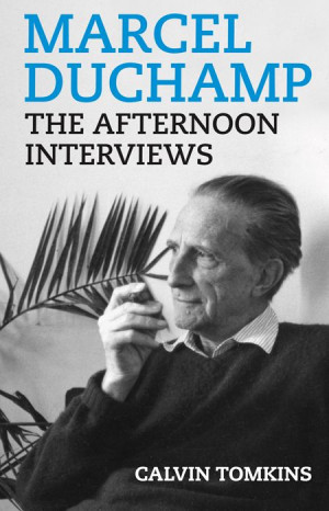 Marcel Duchamp: The Afternoon Interviews by Calvin Tomkins