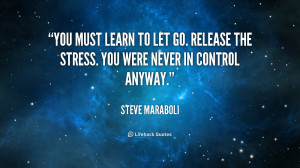 ... to let go. Release the stress. You were never in control anyway