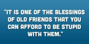 It is one of the blessings of old friends that you can afford to be ...