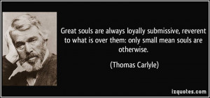 Great souls are always loyally submissive, reverent to what is over ...