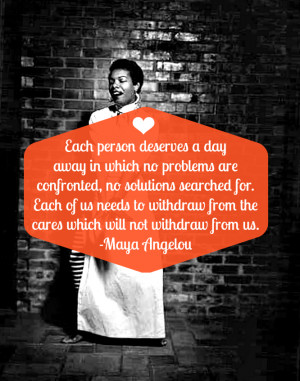 FREE PRINTABLE   EACH PERSON DESERVES A DAY AWAY - MAYA ANGELOU
