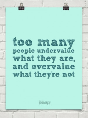Too Many People Undervalue What They Are, and Overvalue What They're ...
