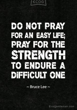 ... life pray for the strength to endure a difficult one Bruce Lee Quotes