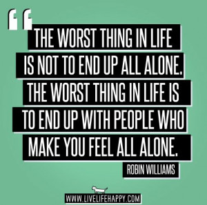 ... is to end up with people who make you feel all alone.