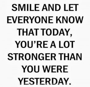 ... know that today, you are a lot stronger than you were yesterday