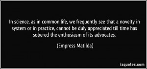 ... time has sobered the enthusiasm of its advocates. - Empress Matilda