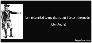 am reconciled to my death, but I detest the mode. - John Andre