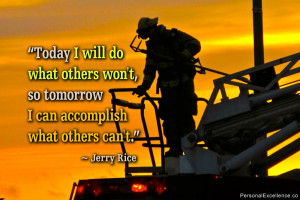 "... won't, so tomorrow I can accomplish what others can't."" ~ Jerry Rice"