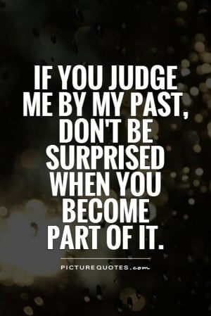 If you judge me by my past, don't be surprised when you become part of ...