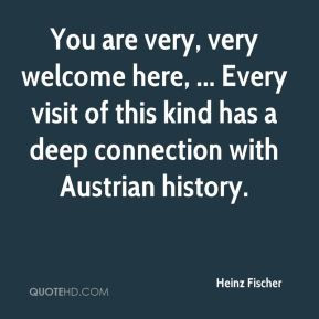 Heinz Fischer - You are very, very welcome here, ... Every visit of ...