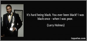 being black. You ever been black? I was black once - when I was poor ...