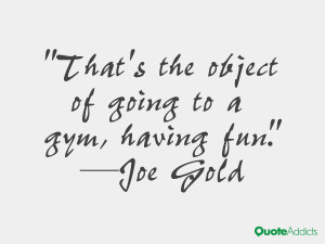 joe gold quotes that s the object of going to a gym having fun joe ...