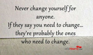 Never change yourself for anyone. If they say you need to change…