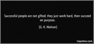 ... gifted; they just work hard, then succeed on purpose. - G. K. Nielson
