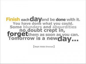 Emerson quote Finish each day and be done with it