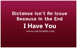 Distance Isnt An Issue Because In the End – I Have You