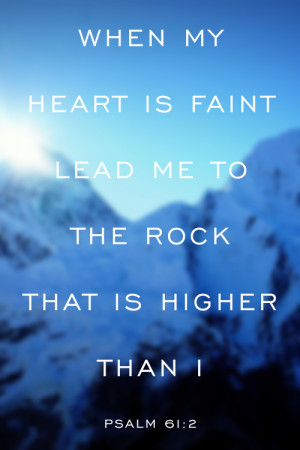 Psalm 61:2 When my heart is faint lead me to the Rock that is higher ...