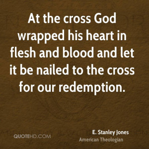 At the cross God wrapped his heart in flesh and blood and let it be ...