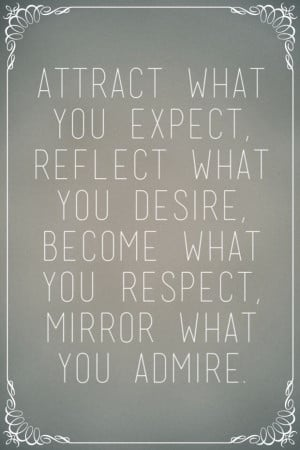 ... what you desire, become what you respect, mirror what you admire