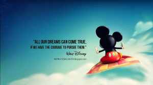 All our dreams can come true, if we have the courage to pursue them ...