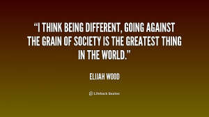 think being different, going against the grain of society is the ...