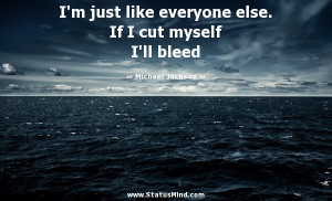 ... If I cut myself I'll bleed - Michael Jackson Quotes - StatusMind.com