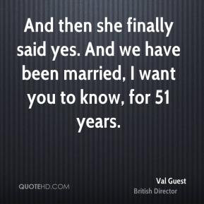 Val Guest - And then she finally said yes. And we have been married, I ...