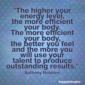 The higher your energy level, the more efficient your body. The more ...