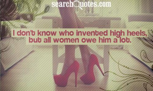 don't know who invented high heels, but all women owe him a lot.