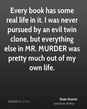 Dean Koontz - Every book has some real life in it. I was never pursued ...