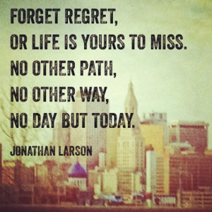Forget regret, Or life is yours to miss. No other path, No other way ...